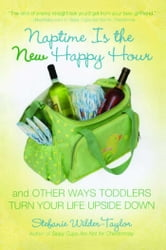 Naptime Is the New Happy Hour - And Other Ways Toddlers Turn Your Life Upside Down ebook by Stefanie Wilder-Taylor