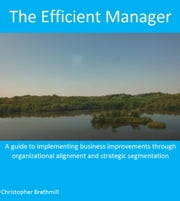 The Efficient Manager - A guide to implementing business improvements through organizational alignment and strategic segmentation ebook by Christopher Brathmill
