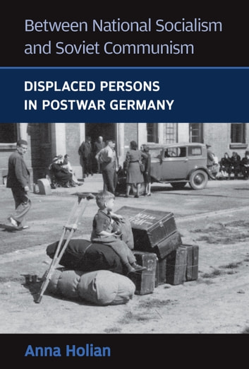 Between National Socialism and Soviet Communism - Displaced Persons in Postwar Germany eBook by Anna Holian