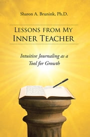 Lessons from My Inner Teacher - Intuitive Journaling as a Tool for Growth ebook by Sharon A. Brunink,  Ph.D.