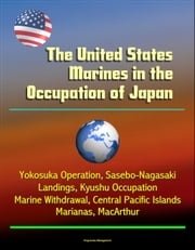 The United States Marines in the Occupation of Japan: Yokosuka Operation, Sasebo-Nagasaki Landings, Kyushu Occupation, Marine Withdrawal, Central Pacific Islands, Marianas, MacArthur ebook by Progressive Management