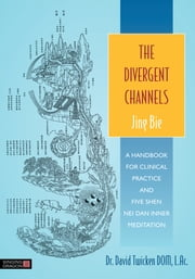 The Divergent Channels - Jing Bie - A Handbook for Clinical Practice and Five Shen Nei Dan Inner Meditation ebook by David Twicken