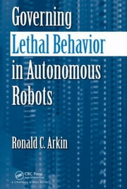 Governing Lethal Behavior in Autonomous Robots ebook by Arkin, Ronald