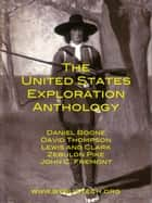 The United States Exploration Anthology - The Personal Accounts of the Great Explorers of the Continental United States ebook by John Abbott, David Thompson, Meriwether Lewis