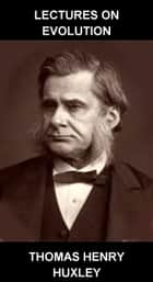 Lectures on Evolution [con Glossario in Italiano] ebook by Thomas Henry Huxley, Eternity Ebooks