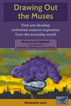 Drawing Out the Muses - Find and develop unlimited creative inspiration from the everyday world ebook by Alexandria Levin