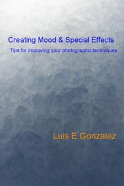 Creating Mood & Special Effects - Tips for improving your photographic techniques ebook by Luis E Gonzalez