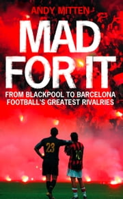 Mad for it: From Blackpool to Barcelona: Football's Greatest Rivalries ebook by Andy Mitten