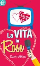 La vita in Rose eBook by Dawn Atkins