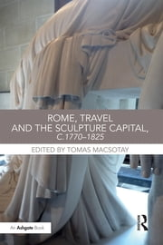 """Rome, Travel and the Sculpture Capital, c.1770?825 "" ebook by Tomas Macsotay"
