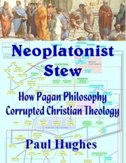Neoplatonist Stew: How Pagan Philosophy Corrupted Christian Theology ebook by Paul Hughes