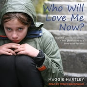 Who Will Love Me Now? - Neglected, Unloved and Rejected. A Little Girl Desperate for a Home to Call Her Own audiobook by Maggie Hartley