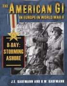 The American GI in Europe in World War II: D-Day: Storming Ashore ebook by J. E. Kaufmann, H. W. Kaufmann