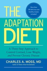 The Adaptation Diet - A Three-Step Approach to Control Cortisol, Lose Weight, and Prevent Chronic Disease ebook by CHARLES A. Moss, M.D.