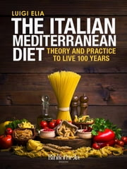 The Italian Mediterranean Diet - Theory and practice to live 100 years ebook by Luigi Elia