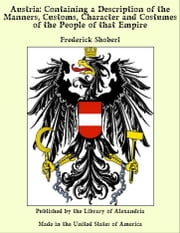 Austria: Containing a Description of the Manners, Customs, Character and Costumes of the People of that Empire ebook by Frederick Shoberl