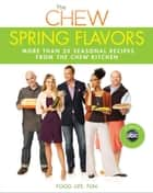Chew: Spring Flavors, The - More than 20 Seasonal Recipes from The Chew Kitchen ebook by The Chew, Carla Hall, Daphne Oz,...