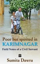 Poor But Spritied In Karimnagar : Field Notes Of A Civil Servant ebook by Sumita Dawra