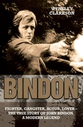 Bindon - Fighter, Gangster, Actor, Lover: The True Story of John Bindon, A Modern Legend ebook by Wensley Clarkson