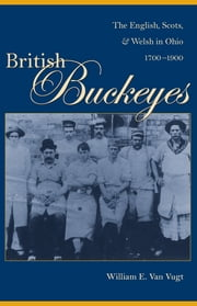 British Buckeyes - The English, Scots, and Welsh in Ohio, 1700-1900 ebook by William Van Vugt