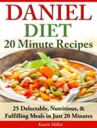 Daniel Diet: 20 Minute Recipes 25 Delectable, Nutritious, & Fulfilling Meals in Just 20 Minutes ebook by Karen Miller
