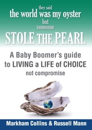 They Said the World Was My Oyster but Someone Stole the Pearl - A Baby Boomers' Guide to Living a Life of Choice Not Compromise ebook by Russell Mann,Markham Collins
