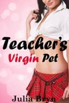 Teacher's Virgin Pet (BBW Older Man Younger Woman Pregnancy Erotica) ebook by Julia Bryn