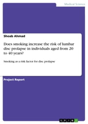 Does smoking increase the risk of lumbar disc prolapse in individuals aged from 20 to 40 years? - Smoking as a risk factor for disc prolapse ebook by Shoab Ahmad