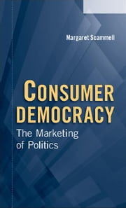 Consumer Democracy: The Marketing of Politics ebook by Scammell, Margaret