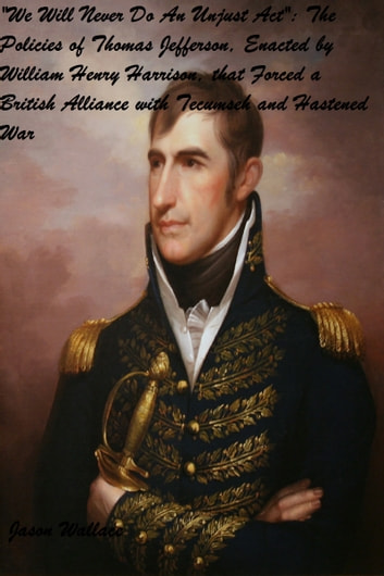 """We Will Never Do An Unjust Act"": The Policies of Thomas Jefferson, Enacted by William Henry Harrison, that Forced a British Alliance with Tecumseh and Hastened War ebook by Jason Wallace"