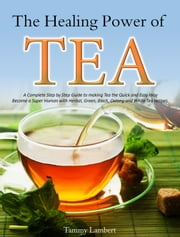The Healing Power of TEA - A Complete Step by Step Guide to making Tea the Quick and Easy Way: Become a Super Human with Herbal, Green, Black, Oolong and White Tea recipes ebook by Tammy Lambert