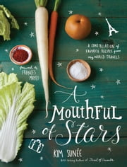 A Mouthful of Stars - A Constellation of Favorite Recipes from My World Travels ebook by Kim Sunee
