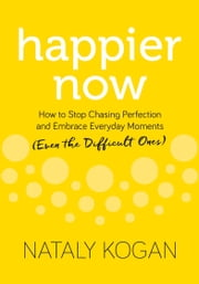 Happier Now - How to Stop Chasing Perfection and Embrace Everyday Moments (Even the Difficult Ones) ebook by Nataly Kogan