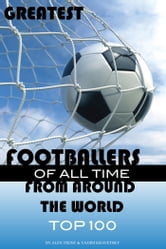 Greatest Footballers of All Time From Around the World Top 100 ebook by alex trostanetskiy