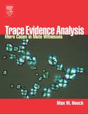 Trace Evidence Analysis: More Cases in Forensic Microscopy and Mute Witnesses ebook by Houck, Max M.