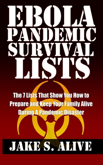 Ebola Pandemic Survival Lists: The 7 Lists that Show You How to Prepare and Keep Your Family Alive During a Pandemic Disaster - The Survival LISTS Series, #1 ebook by Jake S. Alive