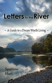Letters to the River - A Guide to a Dream Worth Living ebook by Sparrow Hart