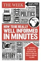 How to be Really Well Informed in Minutes ebook by The Week