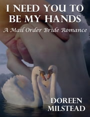 I Need You to Be My Hands: A Mail Order Bride Romance ebook by Doreen Milstead