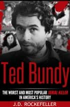 Ted Bundy The Worst and Most Popular Serial Killer in America's History ebook by J.D. Rockefeller