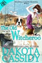 The Old Witcheroo - Paranormal Witches Ghosts Amateur Sleuth Cozy Mystery ebook by Dakota Cassidy