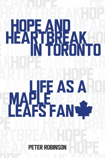 Hope and Heartbreak in Toronto - Life as a Maple Leafs Fan ebook by Peter Robinson