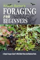 Foraging For Beginners: A Simple Foragers Guide To Wild Edible Plants And Medicinal Herbs ebook by Kristen Barton