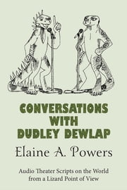 Conversations with Dudley Dewlap: Audio Theater Scripts on the World from a Lizard Point of View ebook by Elaine A. Powers