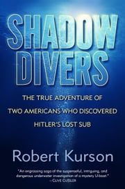Shadow Divers - The True Adventure of Two Americans Who Risked Everything to Solve One of the Last Mysteries of World War II ebook by Kobo.Web.Store.Products.Fields.ContributorFieldViewModel