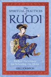 The Spiritual Practices of Rumi - Radical Techniques for Beholding the Divine ebook by Will Johnson