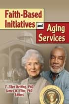 Faith-Based Initiatives and Aging Services ebook by James W Ellor, F. Ellen Netting