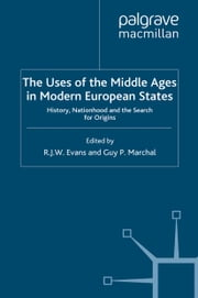 The Uses of the Middle Ages in Modern European States - History, Nationhood and the Search for Origins ebook by R. Evans,G. Marchal
