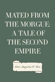 Mated from the Morgue: A Tale of the Second Empire ebook by John Augustus O'Shea