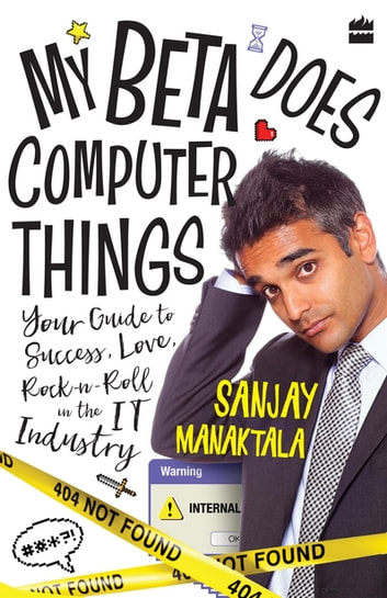 My Beta Does Computer Things: Your guide to Success, Love and Rock-n-Roll in the IT Industry ebook by Sanjay Manaktala